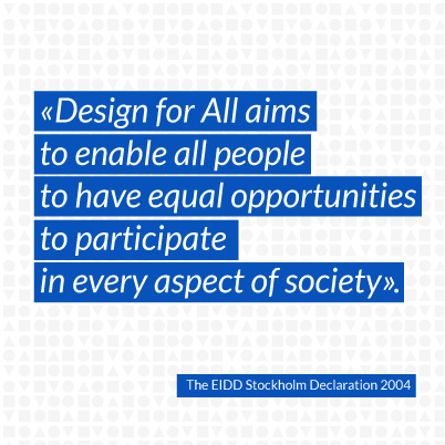 Design for All aims to enable all people to have equal opportunities to participate in every aspect of society.