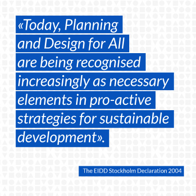 Today, Planning and Design for All are being recognised increasingly as necessary elements in pro-active strategies for sustainable development.