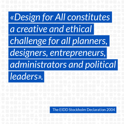 Design for All constitutes a creative and ethical challenge for all planners, designers, entrepreneurs, administrators and political leaders.