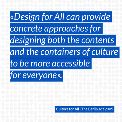 Design for All can provide concrete approaches for designing both the contents and the containers of culture to be more accessible for everyone.
