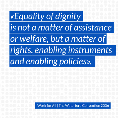 Equality of dignity is not a matter of assistance or welfare, but a matter of rights, enabling instruments and enabling policies.