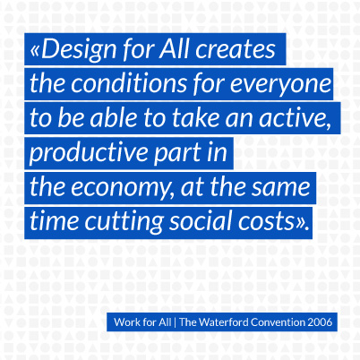 Design for All creates the conditions for everyone to be able to take an active, productive part in the economy, at the same time cutting social costs.
